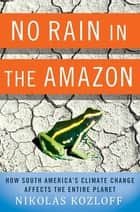 No Rain in the Amazon - How South America's Climate Change Affects the Entire Planet ebook by Nikolas Kozloff