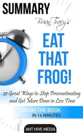 Brian Tracy's Eat That Frog!: 21 Great Ways to Stop Procrastinating and Get More Done in Less Time | Summary ebook by Ant Hive Media