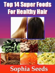 Top 14 Super Foods for Healthy & Strong Hair With Photos - Superfood ebook by Sophia Seeds