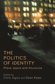The politics of identity - Place, space and discourse ebook by Christine Agius, Dean Keen