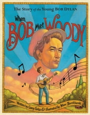 When Bob Met Woody - The Story of the Young Bob Dylan ebook by Gary Golio,Marc Burckhardt
