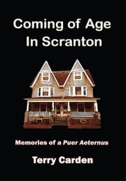 Coming of Age In Scranton - Memories of a Puer Aeternus ebook by Terry Carden