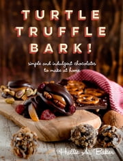 Turtle, Truffle, Bark: Simple and Indulgent Chocolates to Make at Home ebook by Hallie Baker