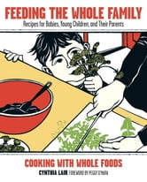 Feeding the Whole Family - Recipes for Babies, Young Children, and Their Parents ebook by Cynthia Lair