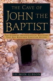 The Cave of John the Baptist - The Stunning Archaeological Discovery that has Redefined Christian History ebook by Shimon Gibson