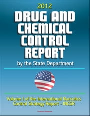 2012 Drug and Chemical Control Report by the State Department (Volume I of the International Narcotics Control Strategy Report - INCSR) ebook by Progressive Management