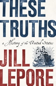 These Truths: A History of the United States ebook by Jill Lepore