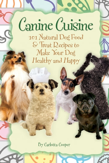 Canine Cuisine 101 Natural Dog Food Treat Recipes To Make Your