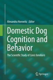 Domestic Dog Cognition and Behavior - The Scientific Study of Canis familiaris ebook by Alexandra Horowitz