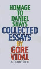 Homage to Daniel Shays - Collected Essays ebook by Gore Vidal