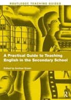 A Practical Guide to Teaching English in the Secondary School ebook by Andrew Green