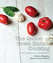 The Secret of Great Italian Cooking: Recipes and Reflections of a Love Shared through Food ebook by Monica Haughey,Maria Grazia Furnari
