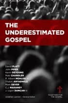 The Underestimated Gospel ebook by Jonathan Leeman, Albert Mohler, Thabiti Anyabwile,...