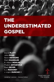 The Underestimated Gospel ebook by Jonathan Leeman,Albert Mohler,Thabiti Anyabwile,David Platt,Kevin DeYoung,Mark Dever,C.J. Mahaney,Matt Chandler,John Piper,Ligon Duncan