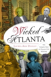 Wicked Atlanta - The Sordid Side of Peach City History ebook by Laurel-Ann Dooley
