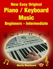 New Easy Original Piano / Keyboard Music - Beginners - Intermediate ebook by Martin Woodward