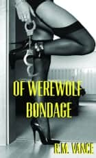 Of Werewolf Bondage: Fucked by a Cop (A M/F Erotic Story) ebook by R. M. Vance