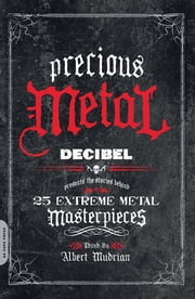 Precious Metal - Decibel Presents the Stories Behind 25 Extreme Metal Masterpieces ebook by Albert Mudrian