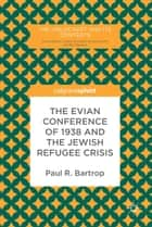 The Evian Conference of 1938 and the Jewish Refugee Crisis ebook by Paul R. Bartrop