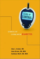 A Life of Control - Stories of Living with Diabetes ebook by Alan L. Graber,Anne W. Brown,Kathleen Wolff