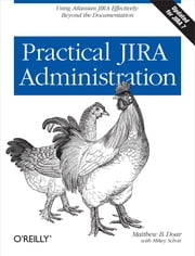 Practical JIRA Administration - Using JIRA Effectively: Beyond the Documentation ebook by Matthew B. Doar