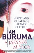 A Japanese Mirror - Heroes and Villains of Japanese Culture ebook by Ian Buruma