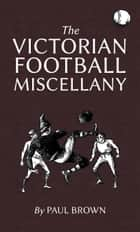 The Victorian Football Miscellany ebook by Paul Brown