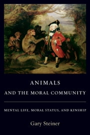 Animals and the Moral Community - Mental Life, Moral Status, and Kinship ebook by Gary Steiner