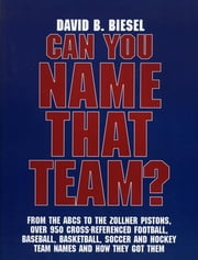 Can You Name that Team? - A Guide to Professional Baseball, Football, Soccer, Hockey, and Basketball Teams and Leagues ebook by David B. Biesel