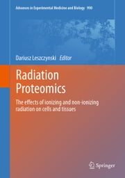 Radiation Proteomics - The effects of ionizing and non-ionizing radiation on cells and tissues ebook by Dariusz Leszczynski