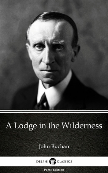 A Lodge in the Wilderness by John Buchan - Delphi Classics (Illustrated) ebook by John Buchan