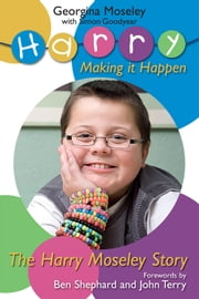 The Harry Moseley Story Making it Happen ebook by Georgina Moseley; Simon Goodyear
