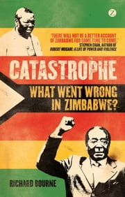 Catastrophe - What Went Wrong in Zimbabwe? eBook by Richard Bourne