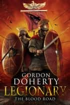 Legionary: The Blood Road (Legionary 7) ebook by Gordon Doherty