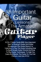 All-Important Guitar Lessons for the Amateur Guitar Player - A 2-In-1 Guitar Guide With Very Important Tips For Buying A Guitar And Guitar Accessories Plus Guitar Basics For Learning To Play The Guitar Including How To Read Simple Guitar Chords And How To Play Guitar Techniques ebook by Jeremiah T. Wiley