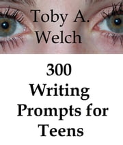 300 Writing Prompts for Teens ebook by Toby Welch