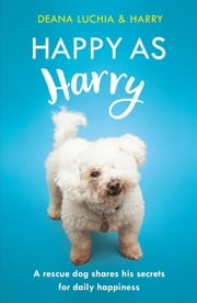 Happy as Harry - A rescue dog shares his secrets for daily happiness ebook by Deana Luchia