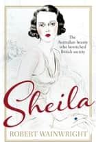 Sheila - The Australian beauty who bewitched British society ebook by Robert Wainwright