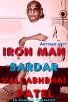 Iron Man Sardar Vallabhbhai Patel (A Complete Biography) ebook by Arthar Joy