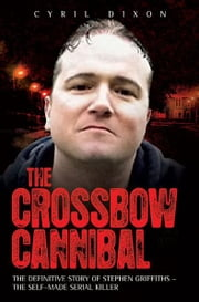 The Crossbow Cannibal - The Definitive Story of Stephen Griffiths-the Self-Made Serial Killer ebook by Cyril Dixon