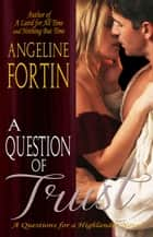A Question of Trust - Questions for a Highlander, #2 ebook by Angeline Fortin