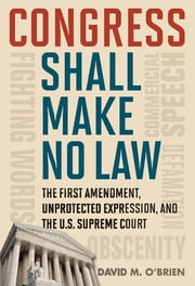 Congress Shall Make No Law - The First Amendment, Unprotected Expression, and the U.S. Supreme Court ebook by David M. O'Brien