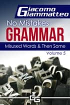 Misused Words and Then Some - No Mistakes Grammar, Volume V ebook by Giacomo Giammatteo