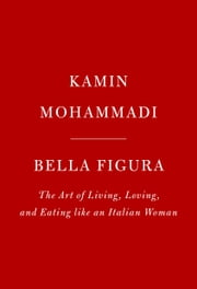Bella Figura - The Art of Living, Loving, and Eating like an Italian Woman ebook by Kamin Mohammadi