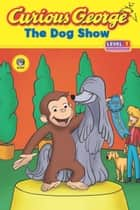 Curious George The Dog Show (CGTV Read-aloud) ebook by H. A. Rey