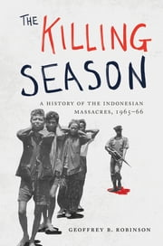 The Killing Season - A History of the Indonesian Massacres, 1965-66 ebook by Geoffrey B. Robinson