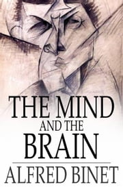 The Mind and the Brain - Being the Authorised Translation of L'Ame et le Corps ebook by Alfred Binet,F. Legge