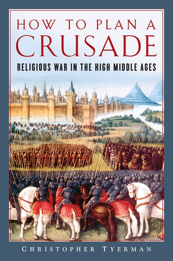 How to Plan a Crusade: Religious War in the High Middle Ages ebook by Christopher Tyerman