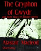 The Gryphon of Gwydr - And more tales of Ancient Briton ebook by Alastair Macleod