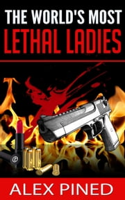 The World's Most Lethal Ladies - True Crime Series, #8 ebook by Alex Pined